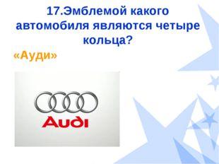 17.Эмблемой какого автомобиля являются четыре кольца? «Ауди»