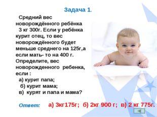 Задача 1. Средний вес новорождённого ребёнка 3 кг 300г. Если у ребёнка курит