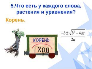 5.Что есть у каждого слова, растения и уравнения? Корень.