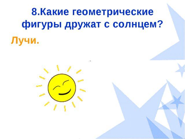 8.Какие геометрические фигуры дружат с солнцем? Лучи.