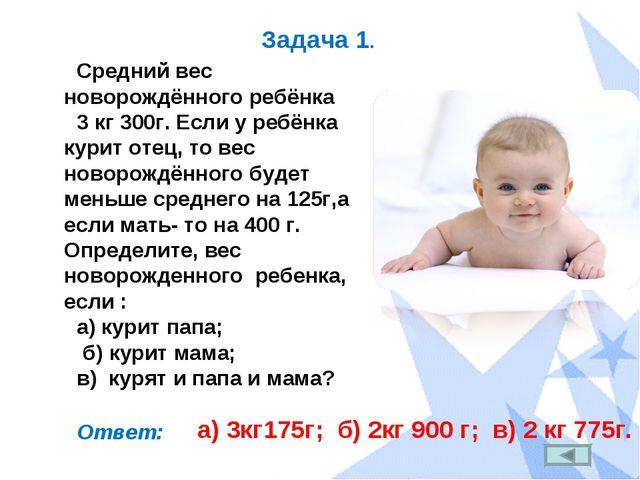 Задача 1. Средний вес новорождённого ребёнка 3 кг 300г. Если у ребёнка курит...