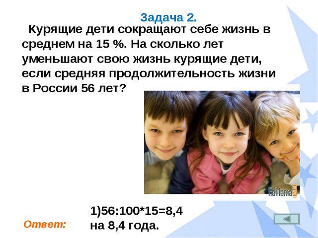Задача 2. Курящие дети сокращают себе жизнь в среднем на 15 %. На сколько лет...