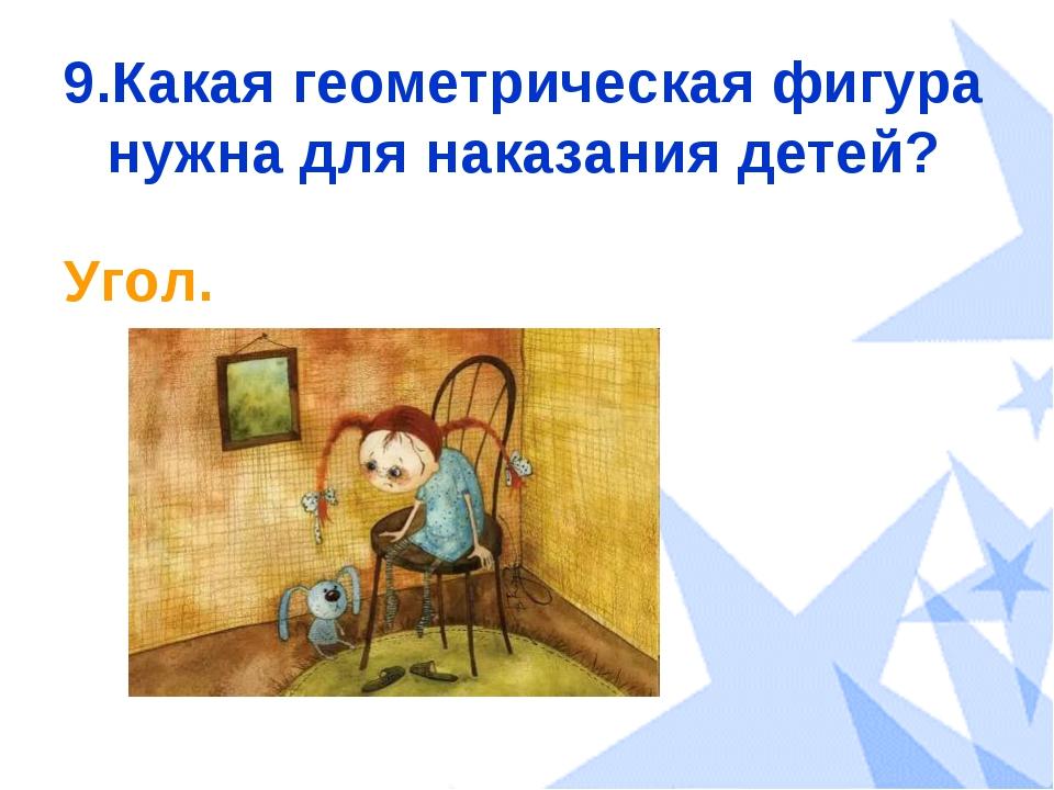 9.Какая геометрическая фигура нужна для наказания детей? Угол.
