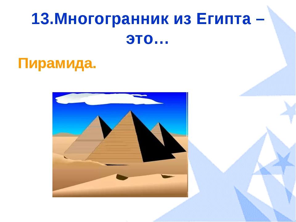 13.Многогранник из Египта – это… Пирамида.