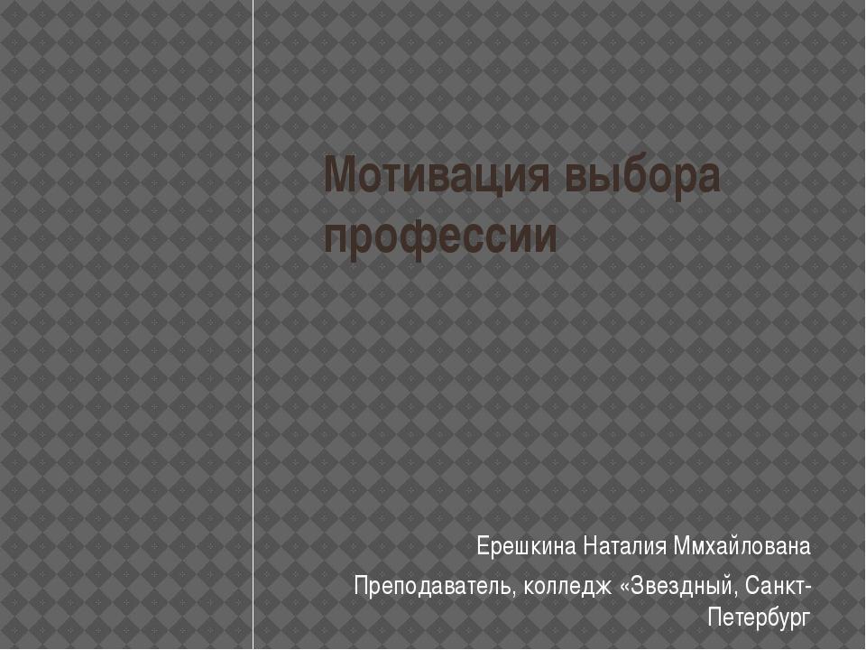 Мотивация выбора профессии Ерешкина Наталия Ммхайлована Преподаватель, коллед...