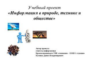 Учебный проект «Информация в природе, технике и обществе» Автор проекта: учит