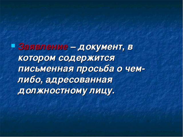 Заявление – документ, в котором содержится письменная просьба о чем- либо, ад...