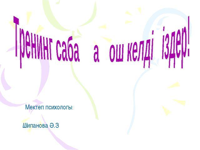 Мектеп психологы: Шипанова Ә.З