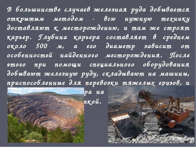 В большинстве случаев железная руда добывается открытым методом - всю нужную...
