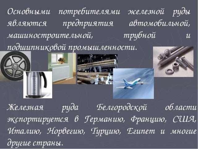 Основными потребителями железной руды являются предприятия автомобильной, маш...