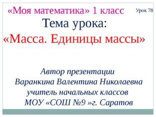 «Моя математика» 1 класс Автор презентации Варанкина Валентина Николаевна учи