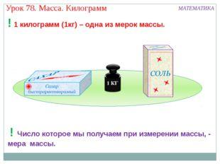 Урок 78. Масса. Килограмм МАТЕМАТИКА ! 1 килограмм (1кг) – одна из мерок мас