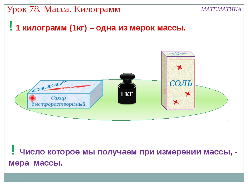 Урок 78. Масса. Килограмм МАТЕМАТИКА ! 1 килограмм (1кг) – одна из мерок мас...