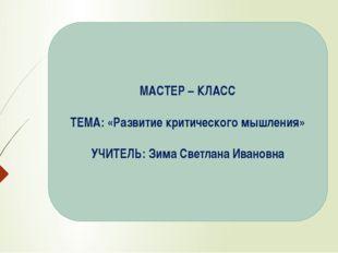 МАСТЕР – КЛАСС ТЕМА: «Развитие критического мышления» УЧИТЕЛЬ: Зима Светлана