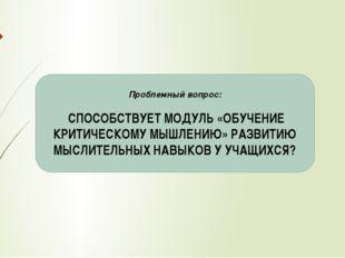 Проблемный вопрос: СПОСОБСТВУЕТ МОДУЛЬ «ОБУЧЕНИЕ КРИТИЧЕСКОМУ МЫШЛЕНИЮ» РАЗВИ