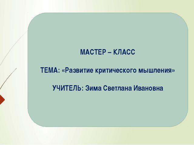 МАСТЕР – КЛАСС ТЕМА: «Развитие критического мышления» УЧИТЕЛЬ: Зима Светлана...
