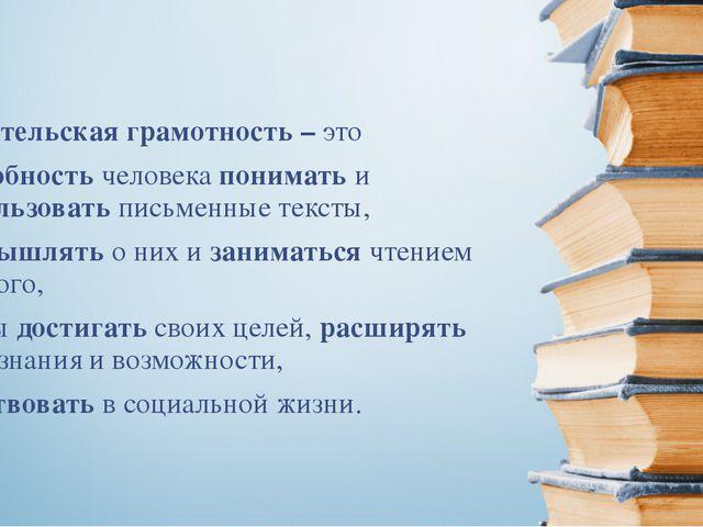 Читательская грамотность – это способность человека понимать и использовать п...