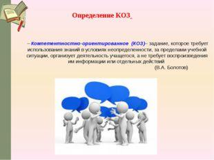 –Компетентностно-ориентированное (КОЗ)– задание, которое требует использова