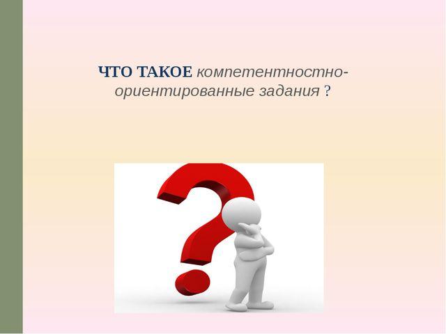 ЧТО ТАКОЕ компетентностно-ориентированные задания ?