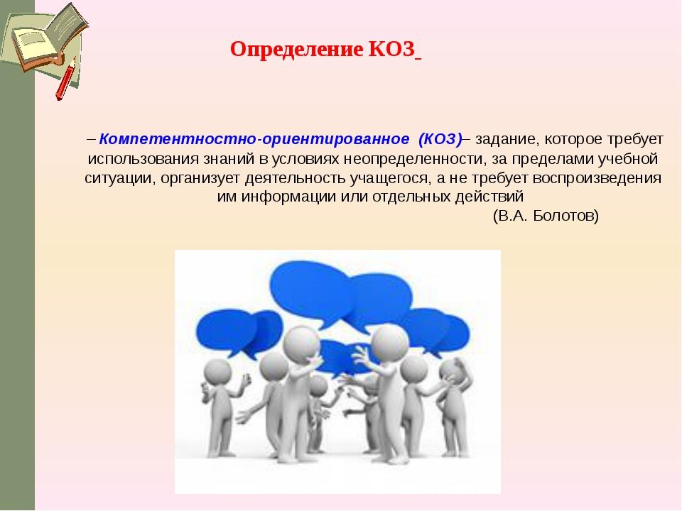 –Компетентностно-ориентированное (КОЗ)– задание, которое требует использова...