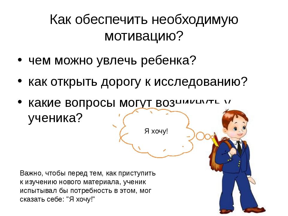 Как обеспечить необходимую мотивацию? чем можно увлечь ребенка? как открыть д...