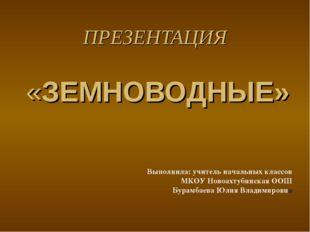 ПРЕЗЕНТАЦИЯ «ЗЕМНОВОДНЫЕ» Выполнила: учитель начальных классов МКОУ Новоахтуб