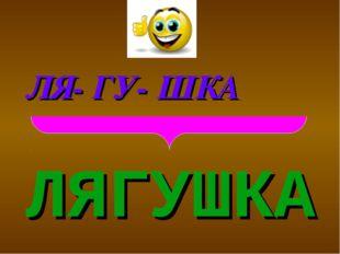 ЛЯГУШКА ЛЯ- ГУ- ШКА
