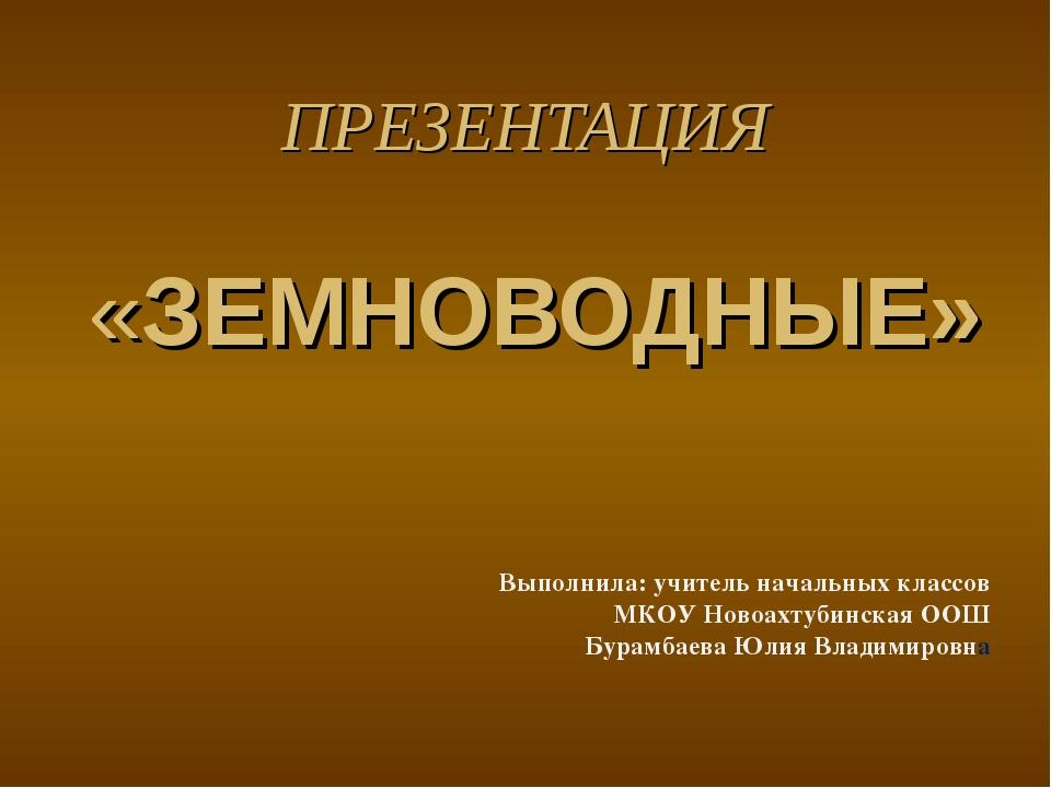 ПРЕЗЕНТАЦИЯ «ЗЕМНОВОДНЫЕ» Выполнила: учитель начальных классов МКОУ Новоахтуб...
