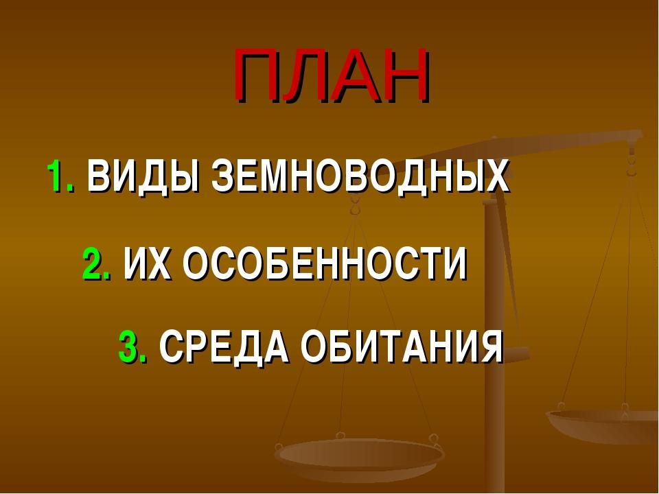 ПЛАН 1. ВИДЫ ЗЕМНОВОДНЫХ 2. ИХ ОСОБЕННОСТИ 3. СРЕДА ОБИТАНИЯ