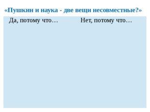 «Пушкин и наука - две вещи несовместные?» Да, потому что… Нет, потому что…