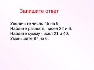 Увеличьте число 45 на 9. Найдите разность чисел 32 и 6. Найдите сумму чисел 2