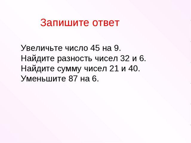 Увеличьте число 45 на 9. Найдите разность чисел 32 и 6. Найдите сумму чисел 2...