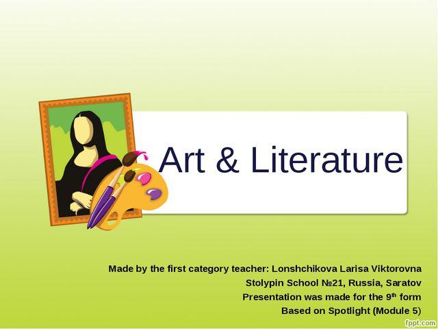 Art & Literature Made by the first category teacher: Lonshchikova Larisa Vikt...
