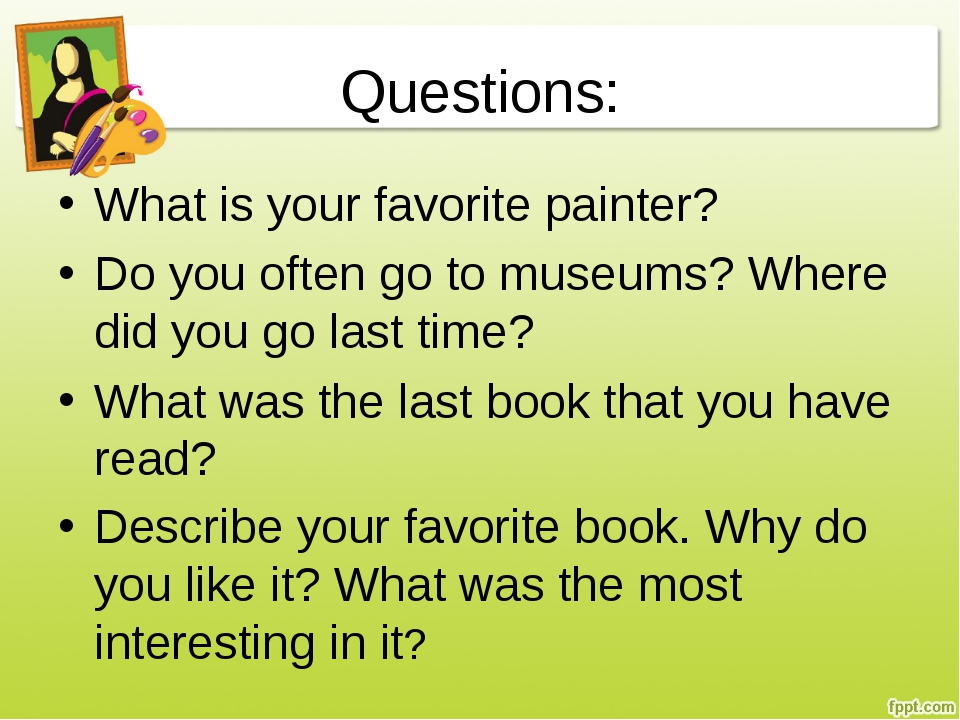 Questions: What is your favorite painter? Do you often go to museums? Where d...