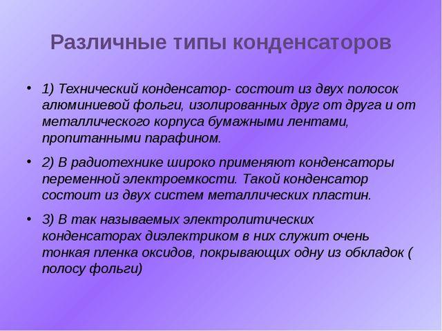Различные типы конденсаторов 1) Технический конденсатор- состоит из двух поло...