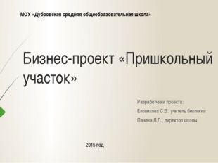 Бизнес-проект «Пришкольный участок» Разработчики проекта: Еловикова С.Б., учи