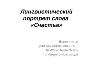 Лингвистический портрет слова «Счастье» Выполнила: учитель Петякшева Е. В. МБ