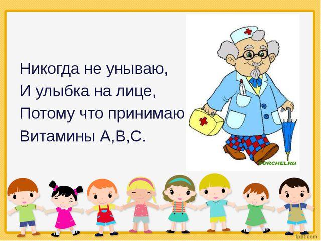 Никогда не унываю, И улыбка на лице, Потому что принимаю Витамины А,В,С.