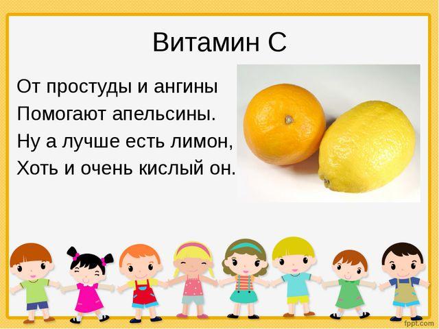 Витамин С От простуды и ангины Помогают апельсины. Ну а лучше есть лимон, Хот...