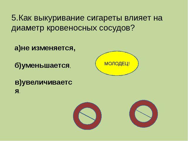 5.Как выкуривание сигареты влияет на диаметр кровеносных сосудов? а)не изменя...