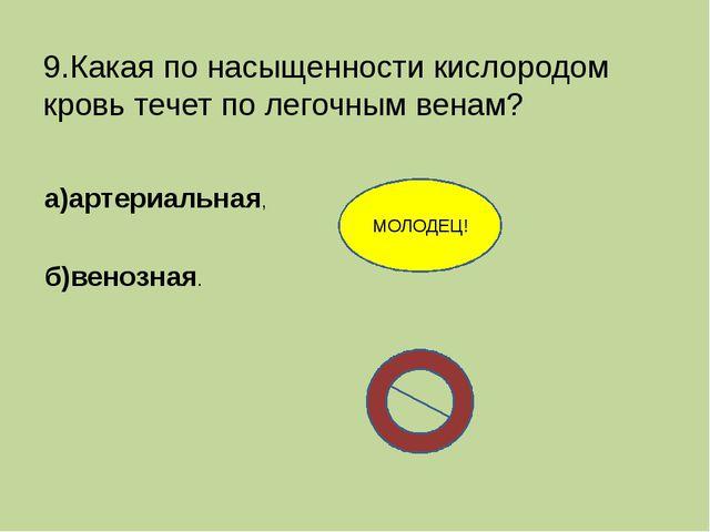 9.Какая по насыщенности кислородом кровь течет по легочным венам? а)артериаль...