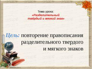 Тема урока: «Разделительный твёрдый и мягкий знак» Цель: повторение правописа