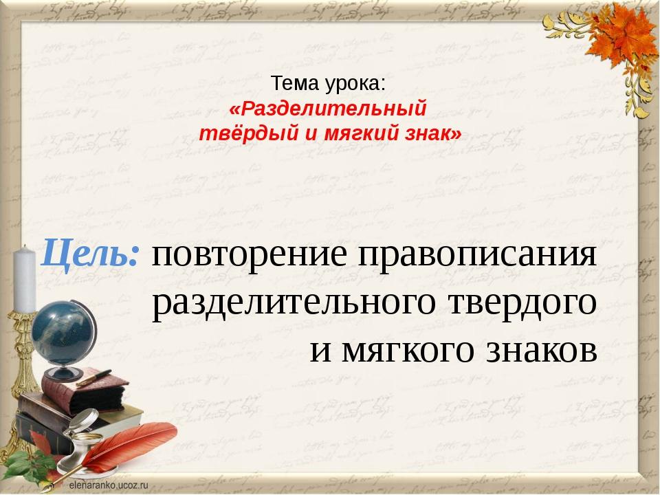 Тема урока: «Разделительный твёрдый и мягкий знак» Цель: повторение правописа...