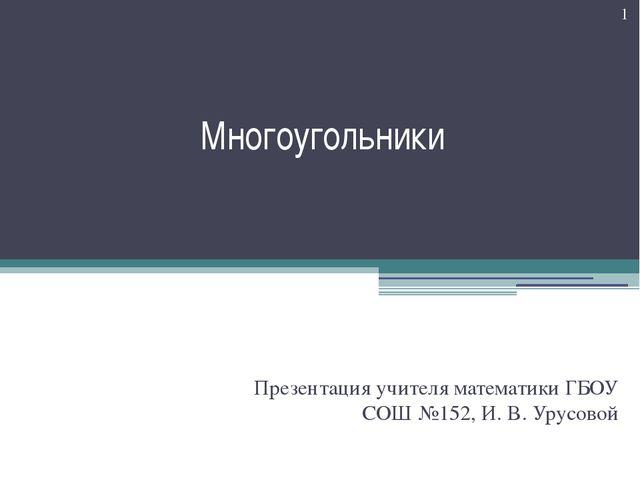 Многоугольники Презентация учителя математики ГБОУ СОШ №152, И. В. Урусовой