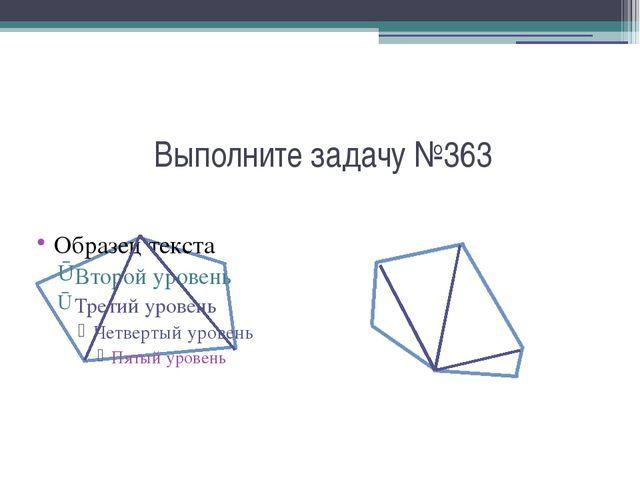 Выполните задачу №363