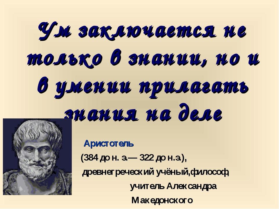 Ум заключается не только в знании, но и в умении прилагать знания на деле Ари...