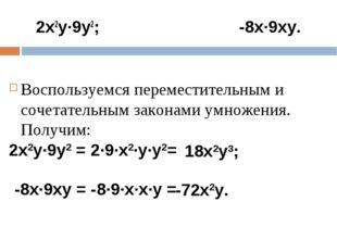 2х2у·9у2; -8х·9ху. Воспользуемся переместительным и сочетательным законами ум