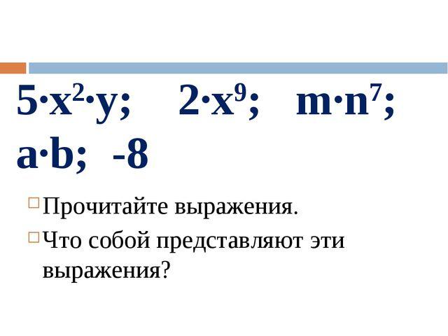 5·x2·у; 2·x9; m·n7; a·b; -8 Прочитайте выражения. Что собой представляют эти...