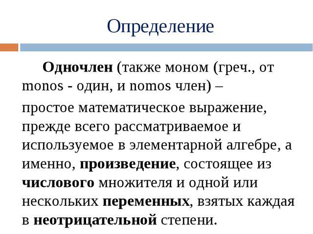 Определение Одночлен(также моном (греч., от monos - один, и nomos член) –...