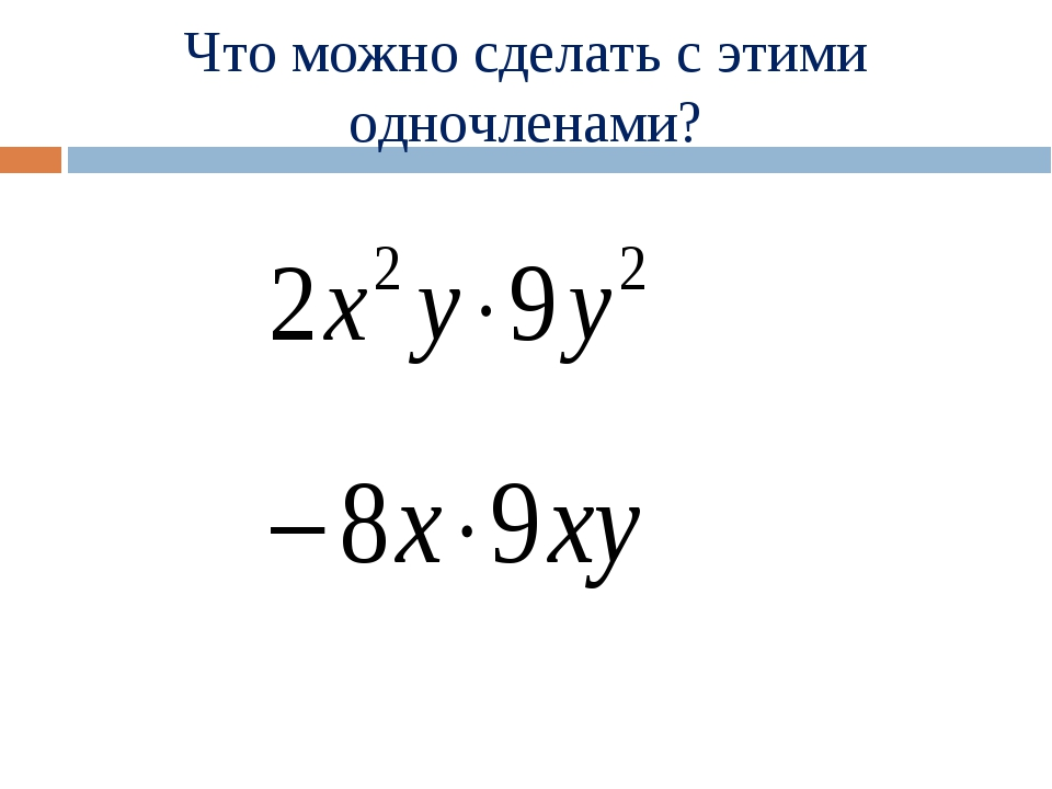 Что можно сделать с этими одночленами?